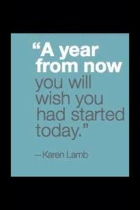 Ayear from now you will wish you had started today!