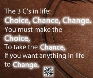 The 3 C's in life: Choice, Chance, Change.
